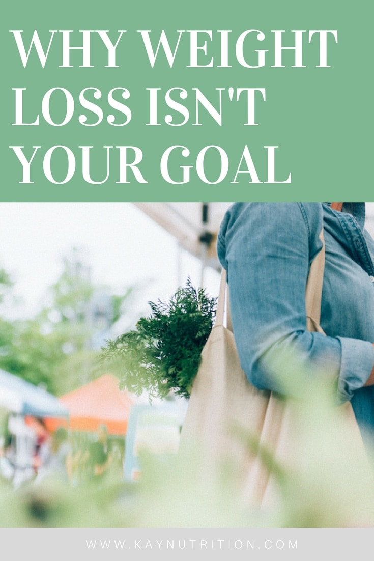 Why Weight Loss isn't Your Goal